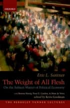The Weight of All Flesh - On the Subject-Matter of Political Economy ebook by Eric Santner, Kevis Goodman