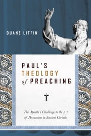Paul's Theology of Preaching - The Apostle's Challenge to the Art of Persuasion in Ancient Corinth ebook by Duane Litfin