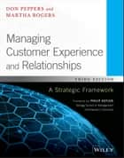 Managing Customer Experience and Relationships - A Strategic Framework ebook by Don Peppers, Martha Rogers, Philip Kotler