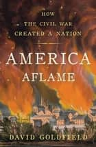 America Aflame - How the Civil War Created a Nation ebook by Mr David Goldfield