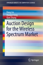 Auction Design for the Wireless Spectrum Market ebook by Peng Lin,Xiaojun Feng,Qian Zhang