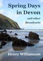 Spring Days in Devon, and other Broadcasts ebook by Henry Williamson
