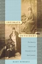 Intimate Outsiders - The Harem in Ottoman and Orientalist Art and Travel Literature ebook by Mary Roberts, Nicholas Thomas