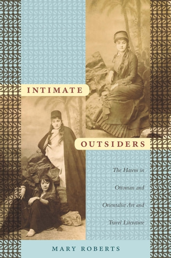 Intimate Outsiders - The Harem in Ottoman and Orientalist Art and Travel Literature ebook by Mary Roberts,Nicholas Thomas