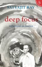 Deep Focus: Reflection On Indian Cinema ebook by Satyajit Ray