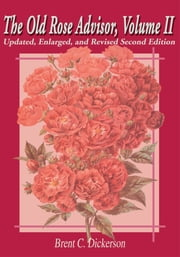 The Old Rose Advisor, Volume II - Updated, Enlarged, and Revised Second Edition ebook by Brent C. Dickerson