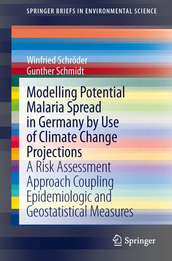 Modelling Potential Malaria Spread in Germany by Use of Climate Change Projections - A Risk Assessment Approach Coupling Epidemiologic and Geostatistical Measures ebook by Winfried Schröder,Gunther Schmidt