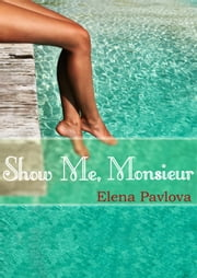 Show Me, Monsieur - The Dominating French Billionaire, #2 ebook by Elena Pavlova