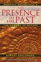 The Presence of the Past - Morphic Resonance and the Memory of Nature ebook by Rupert Sheldrake