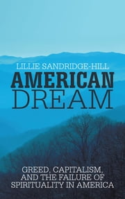 American Dream - Greed, Capitalism, and the Failure of Spirituality in America ebook by Lillie Sandridge-Hill