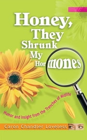 Honey, They Shrunk My Hormones - Humor and Insight from the Trenches of Midlife ebook by Caron Chandler Loveless