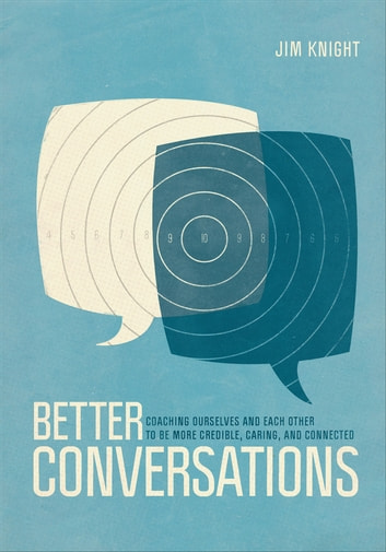 Better Conversations - Coaching Ourselves and Each Other to Be More Credible, Caring, and Connected ebook by Dr. Jim Knight