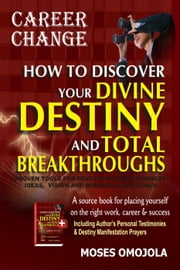 Career Change: How to Discover Your Divine Destiny and Total Breakthroughs - Proven Tools for Developing Best Business Ideas, Vision and Mission, and Life Goals ebook by Moses Omojola