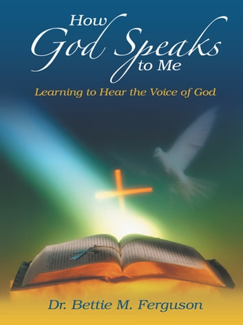 How God Speaks to Me - Learning to Hear the Voice of God ebook by Dr. Bettie M. Ferguson