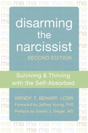 Disarming the Narcissist: Surviving and Thriving with the Self-Absorbed ebook by Behary, Wendy T.