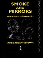 Smoke and Mirrors - How Science Reflects Reality ebook by James Robert Brown