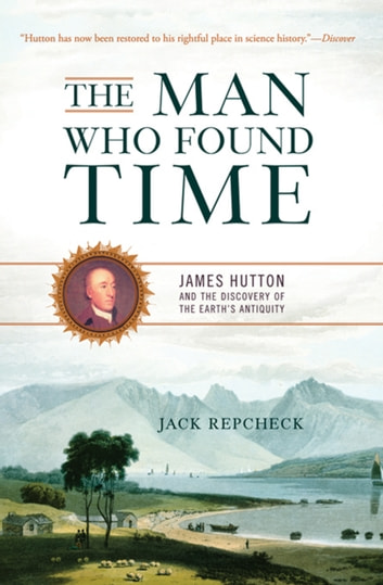 The Man Who Found Time - James Hutton and the Discovery of the Earth's Antiquity ebook by Jack Repcheck