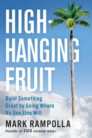 High-Hanging Fruit - Build Something Great by Going Where No One Else Will ebook by Mark Rampolla
