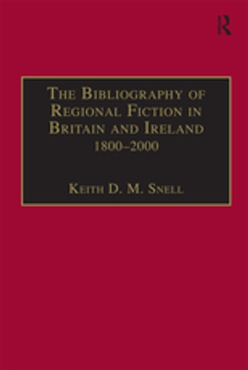 The Bibliography of Regional Fiction in Britain and Ireland, 1800–2000 ebook by Keith D. M. Snell