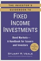 The Investor's Guidebook to Fixed Income Investments - Bond Markets--A Handbook for Issuers and Investors eBook by Stuart R. Veale