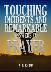 Touching Incidents and Remarkable Answers to Prayer ebook by S. B. Shaw