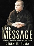 The Message - Live Life, Treasure True Love, Find Faith ebook by Derek M. Puma
