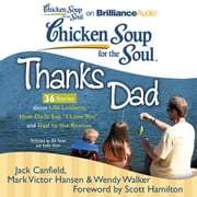 "Chicken Soup for the Soul: Thanks Dad - 36 Stories about Life Lessons, How Dads Say ""I Love You"", and Dad to the Rescue audiobook by Jack Canfield, Mark Victor Hansen, Wendy Walker"