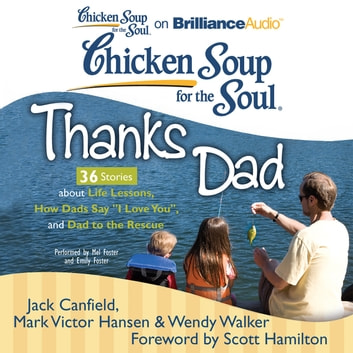 "Chicken Soup for the Soul: Thanks Dad - 36 Stories about Life Lessons, How Dads Say ""I Love You"", and Dad to the Rescue audiobook by Jack Canfield,Mark Victor Hansen,Wendy Walker"