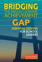 Bridging the English Learner Achievement Gap ebook by Ray Garcia