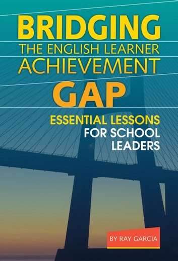 Bridging the English Learner Achievement Gap - Essential Lessons for School Leaders eBook by Ray Garcia