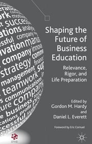 Shaping the Future of Business Education - Relevance, Rigor, and Life Preparation ebook by Gordon M. Hardy,Daniel L. Everett