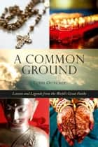 Common Ground - Lessons and Legends from the World?s Great Faiths ebook by Todd Outcalt