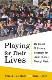 Playing for Their Lives: The Global El Sistema Movement for Social Change Through Music ebook by Eric Booth,Tricia Tunstall