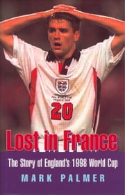 Lost in France: The Story of England's 1998 World Cup Campaign ebook by Mark Palmer