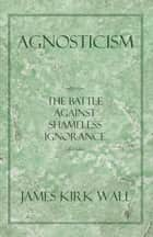 Agnosticism ebook by James Kirk Wall