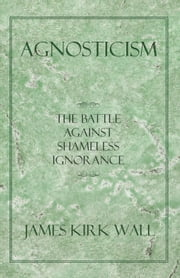 Agnosticism - The Battle Against Shameless Ignorance ebook by James Kirk Wall