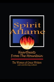 Spirit Aflame: Heartbeats From The Mountain - Devotionals and Refreshing Streams of Poetry for your Daily Journey ebook by Women of Grace Writers,Juanita Adamson,Phyllis Andrews,Nancy Dobbins,Jane Hatfield,Valerie N. Keenan,Valores McIntosh,Catherine Ricks Urbalejo