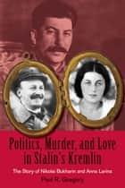 Politics, Murder, and Love in Stalin's Kremlin - The Story of Nikolai Bukharin and Anna Larina ebook by Paul Gregory
