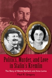 Politics, Murder, and Love in Stalin's Kremlin - The Story of Nikolai Bukharin and Anna Larina ebook by Paul R. Gregory