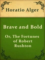 Brave and Bold; Or, The Fortunes of Robert Rushton ebook by Horatio Alger