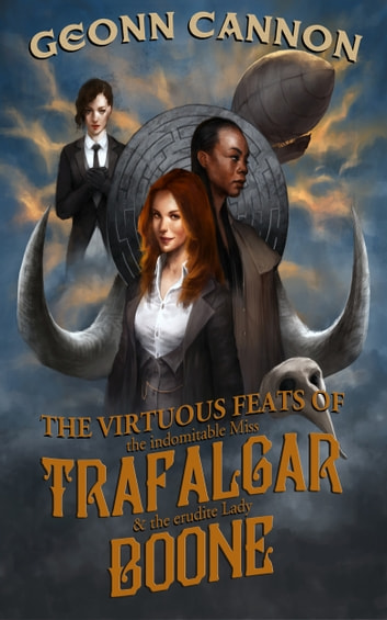 The Virtuous Feats of the Indomitable Miss Trafalgar and the Erudite Lady Boone ebook by Geonn Cannon