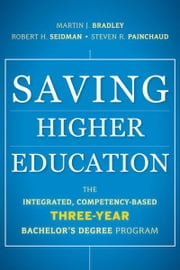 Saving Higher Education - The Integrated, Competency-Based Three-Year Bachelor's Degree Program ebook by Martin J. Bradley,Robert H. Seidman,Steven R. Painchaud