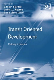 Transit Oriented Development - Making it Happen ebook by John L Renne,Professor Luca Bertolini,Prof Dr Carey Curtis,Prof Dr Markus Hesse,Professor Richard Knowles