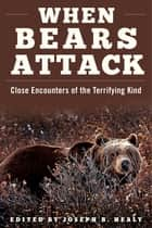 When Bears Attack - Close Encounters of the Terrifying Kind ebook by Joseph B. Healy