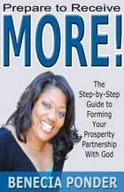 Prepare to Receive MORE! The Step-by-Step Guide to Forming Your Prosperity Partnership with God ebook by Benecia Ponder