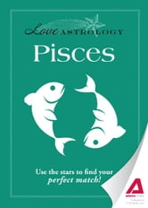 Love Astrology: Pisces: Use the stars to find your perfect match! ebook by Editors of Adams Media