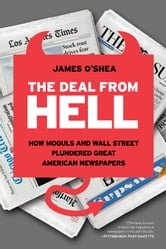 The Deal from Hell - How Moguls and Wall Street Plundered Great American Newspapers ebook by James O'Shea