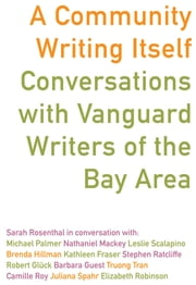 A Community Writing Itself - Conversations with Vanguard Writers of the Bay Area ebook by Sarah Rosenthal