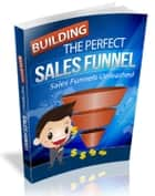Building The Perfect Sales Funnel ebook by Anonymous