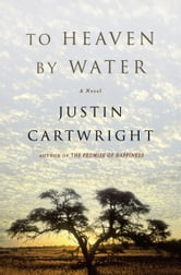 To Heaven by Water: A Novel - A Novel ebook by Justin Cartwright